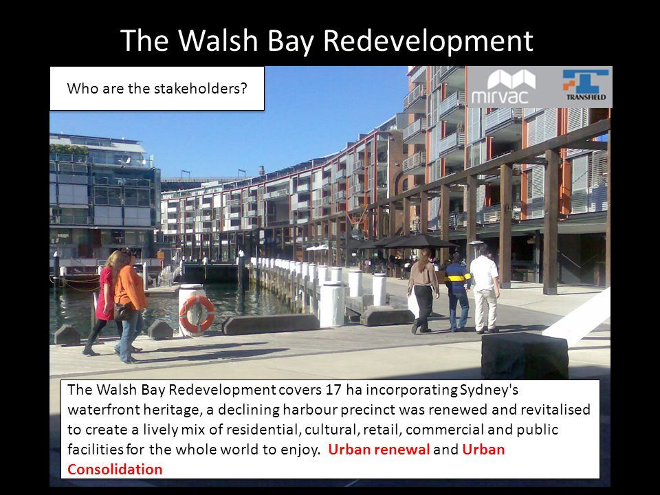 The Walsh Bay Redevelopment The Walsh Bay Redevelopment covers 17 ha incorporating Sydney s waterfront heritage, a declining harbour precinct was renewed and revitalised to create a lively mix of residential, cultural, retail, commercial and public facilities for the whole world to enjoy.