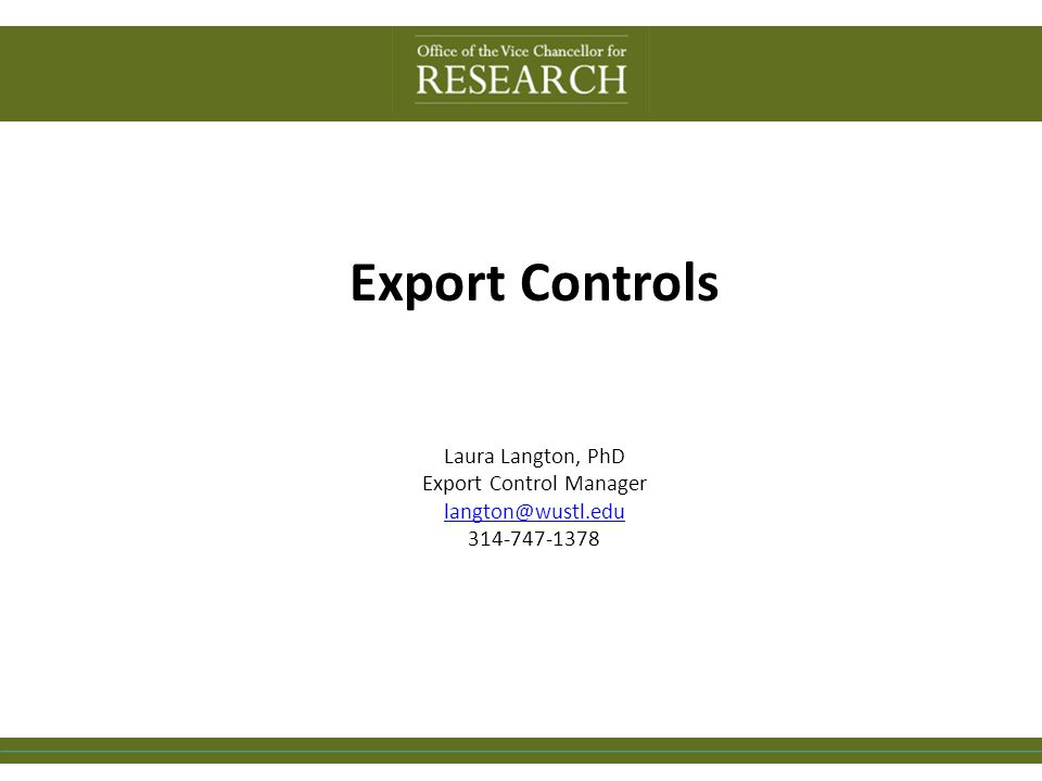 Export Controls Laura Langton, PhD Export Control Manager langton@wustl.edu 314-747-1378 langton@wustl.edu