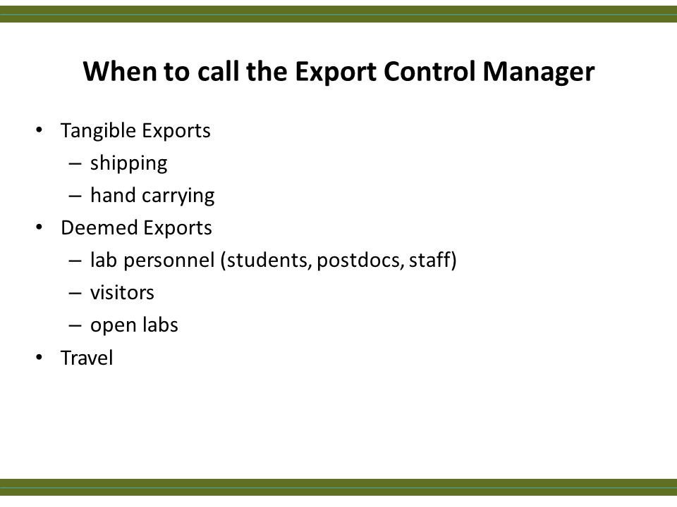 When to call the Export Control Manager Tangible Exports – shipping – hand carrying Deemed Exports – lab personnel (students, postdocs, staff) – visit