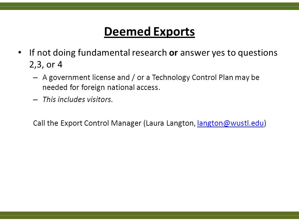 Deemed Exports If not doing fundamental research or answer yes to questions 2,3, or 4 – A government license and / or a Technology Control Plan may be
