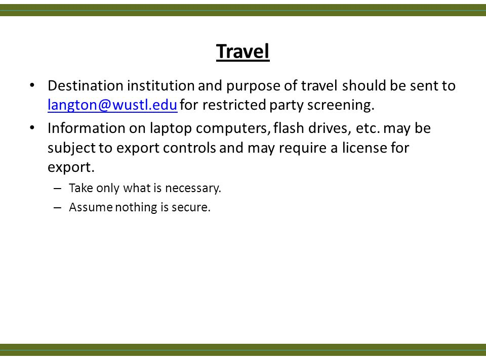 Travel Destination institution and purpose of travel should be sent to langton@wustl.edu for restricted party screening. langton@wustl.edu Information