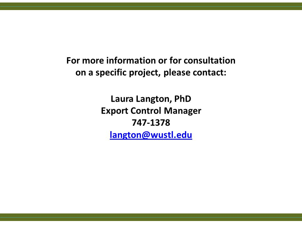 For more information or for consultation on a specific project, please contact: Laura Langton, PhD Export Control Manager 747-1378 langton@wustl.edu l