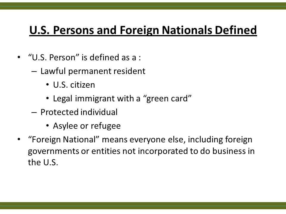 "U.S. Persons and Foreign Nationals Defined ""U.S. Person"" is defined as a : – Lawful permanent resident U.S. citizen Legal immigrant with a ""green card"