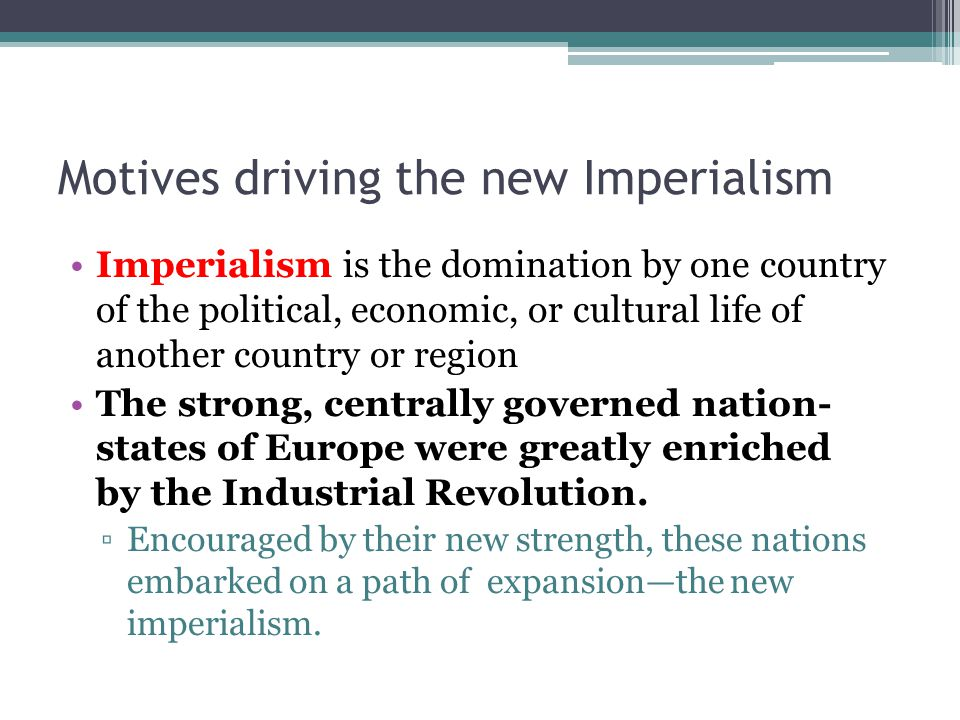Motives driving the new Imperialism Imperialism is the domination by one country of the political, economic, or cultural life of another country or re