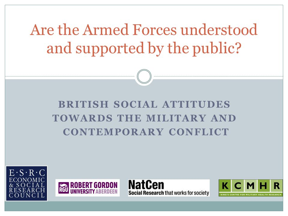 BRITISH SOCIAL ATTITUDES TOWARDS THE MILITARY AND CONTEMPORARY CONFLICT Are the Armed Forces understood and supported by the public?