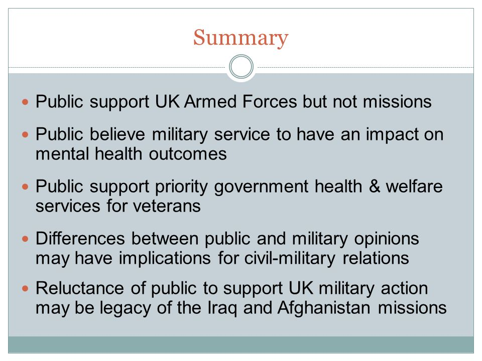 Summary Public support UK Armed Forces but not missions Public believe military service to have an impact on mental health outcomes Public support pri