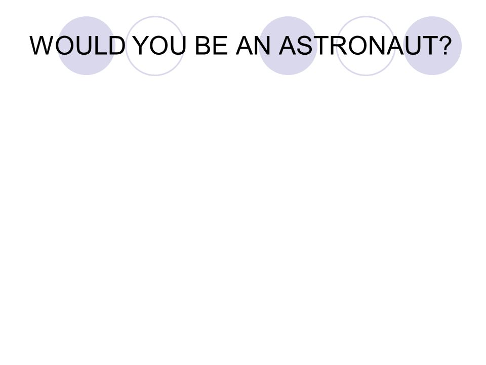 WOULD YOU BE AN ASTRONAUT