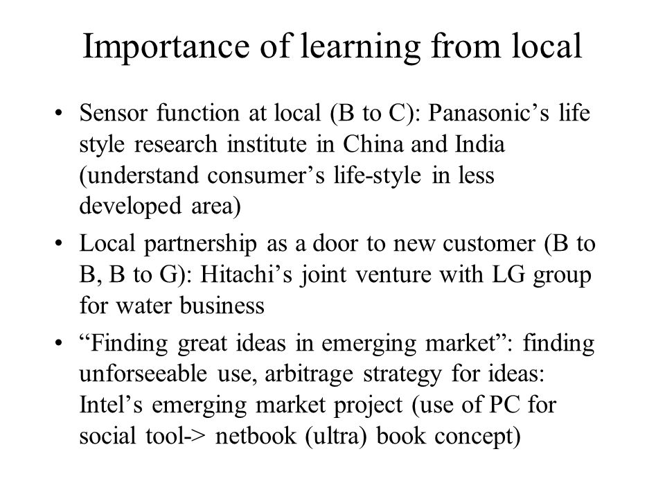 Importance of learning from local Sensor function at local (B to C): Panasonic's life style research institute in China and India (understand consumer's life-style in less developed area) Local partnership as a door to new customer (B to B, B to G): Hitachi's joint venture with LG group for water business Finding great ideas in emerging market : finding unforseeable use, arbitrage strategy for ideas: Intel's emerging market project (use of PC for social tool-> netbook (ultra) book concept)