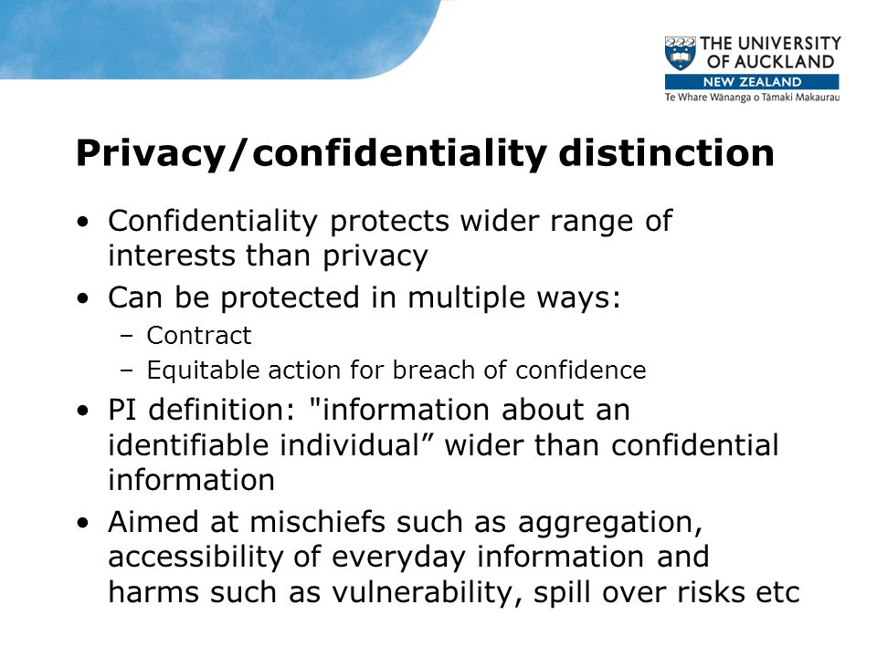 Privacy/confidentiality distinction Confidentiality protects wider range of interests than privacy Can be protected in multiple ways: –Contract –Equitable action for breach of confidence PI definition: information about an identifiable individual wider than confidential information Aimed at mischiefs such as aggregation, accessibility of everyday information and harms such as vulnerability, spill over risks etc