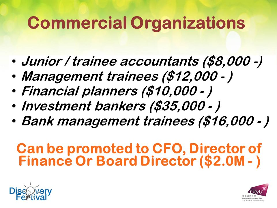 Commercial Organizations Junior / trainee accountants ($8,000 -) Management trainees ($12,000 - ) Financial planners ($10,000 - ) Investment bankers ($35,000 - ) Bank management trainees ($16,000 - ) Can be promoted to CFO, Director of Finance Or Board Director ($2.0M - )