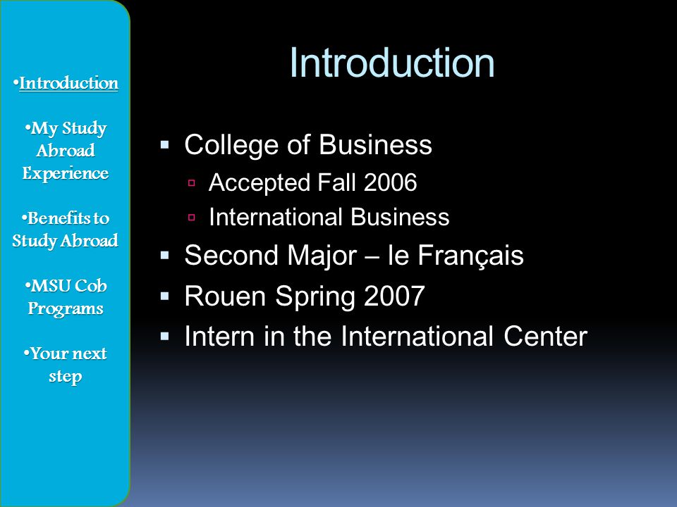 Introduction Introduction My Study Abroad My Study AbroadExperience Benefits to Study Abroad Benefits to Study Abroad MSU Cob Programs MSU Cob Programs Your next step Your next step
