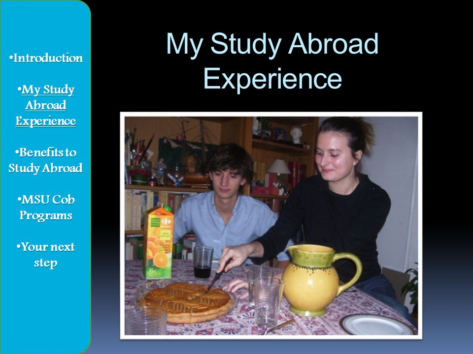 My Study Abroad Experience Introduction Introduction My Study Abroad My Study AbroadExperience Benefits to Study Abroad Benefits to Study Abroad MSU Cob Programs MSU Cob Programs Your next step Your next step