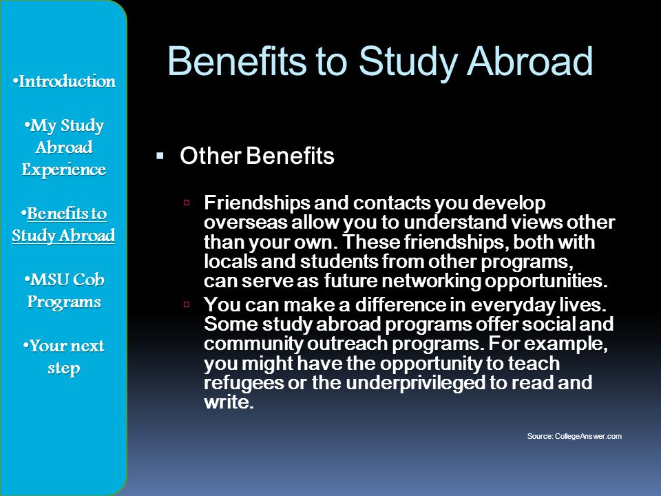 Benefits to Study Abroad  Other Benefits  Friendships and contacts you develop overseas allow you to understand views other than your own.
