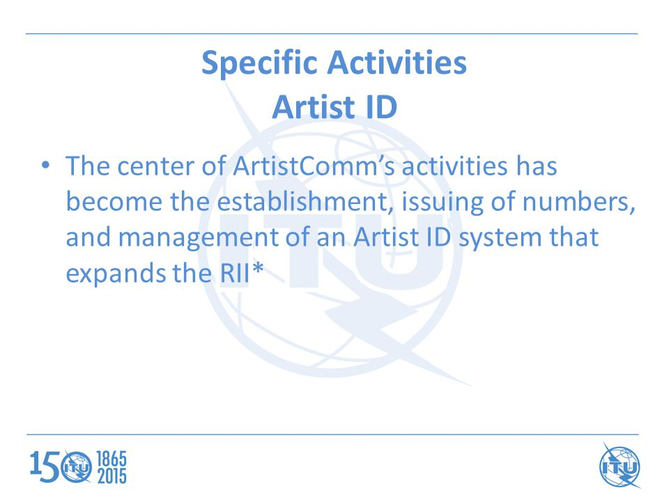 Specific Activities Artist ID The center of ArtistComm's activities has become the establishment, issuing of numbers, and management of an Artist ID system that expands the RII*