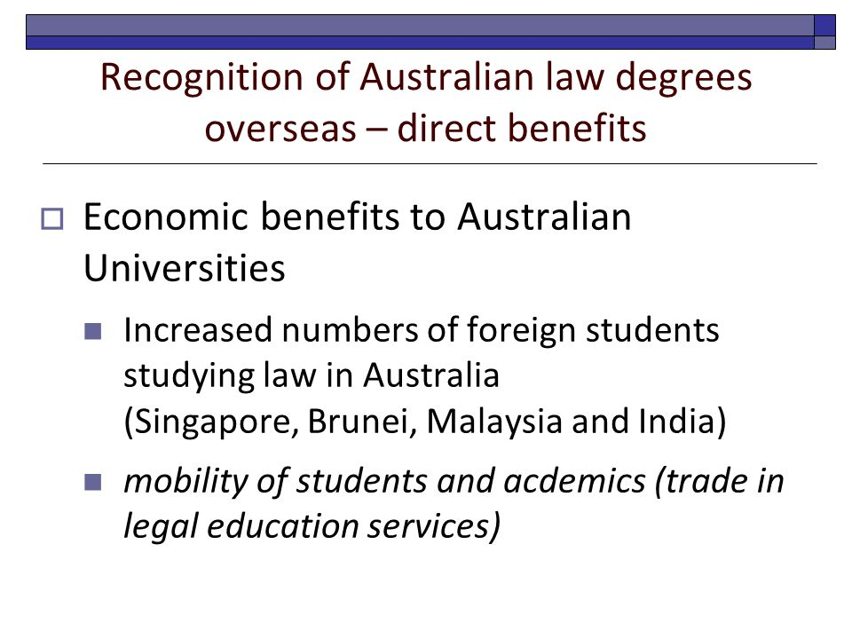 Recognition of Australian law degrees overseas – direct benefits  Economic benefits to Australian Universities Increased numbers of foreign students studying law in Australia (Singapore, Brunei, Malaysia and India) mobility of students and acdemics (trade in legal education services)