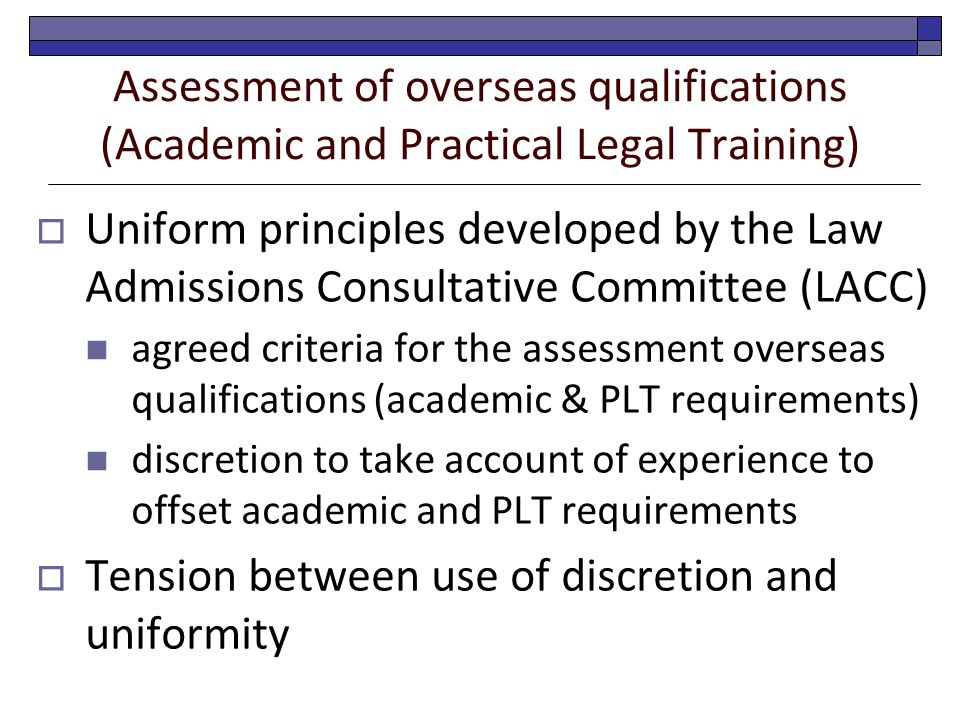 Assessment of overseas qualifications (Academic and Practical Legal Training)  Uniform principles developed by the Law Admissions Consultative Committee (LACC) agreed criteria for the assessment overseas qualifications (academic & PLT requirements) discretion to take account of experience to offset academic and PLT requirements  Tension between use of discretion and uniformity