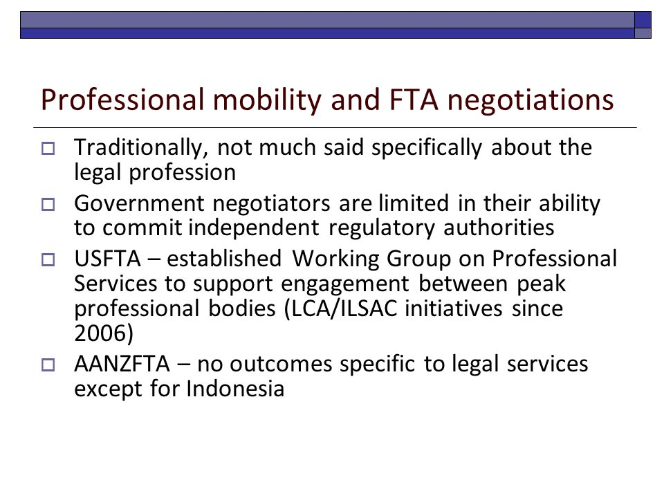 Professional mobility and FTA negotiations  Traditionally, not much said specifically about the legal profession  Government negotiators are limited in their ability to commit independent regulatory authorities  USFTA – established Working Group on Professional Services to support engagement between peak professional bodies (LCA/ILSAC initiatives since 2006)  AANZFTA – no outcomes specific to legal services except for Indonesia