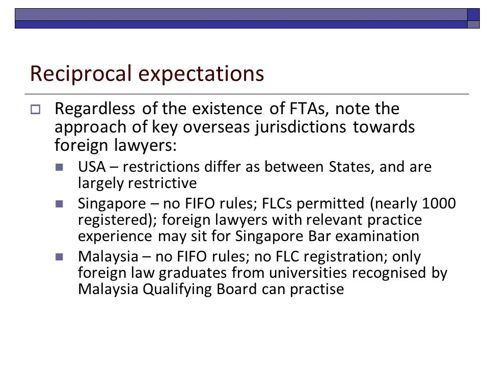 Reciprocal expectations  Regardless of the existence of FTAs, note the approach of key overseas jurisdictions towards foreign lawyers: USA – restrictions differ as between States, and are largely restrictive Singapore – no FIFO rules; FLCs permitted (nearly 1000 registered); foreign lawyers with relevant practice experience may sit for Singapore Bar examination Malaysia – no FIFO rules; no FLC registration; only foreign law graduates from universities recognised by Malaysia Qualifying Board can practise