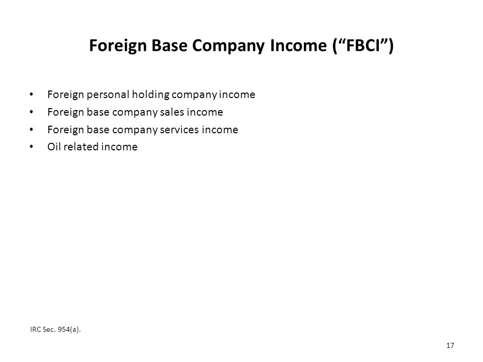 Foreign Base Company Income ( FBCI ) Foreign personal holding company income Foreign base company sales income Foreign base company services income Oil related income IRC Sec.