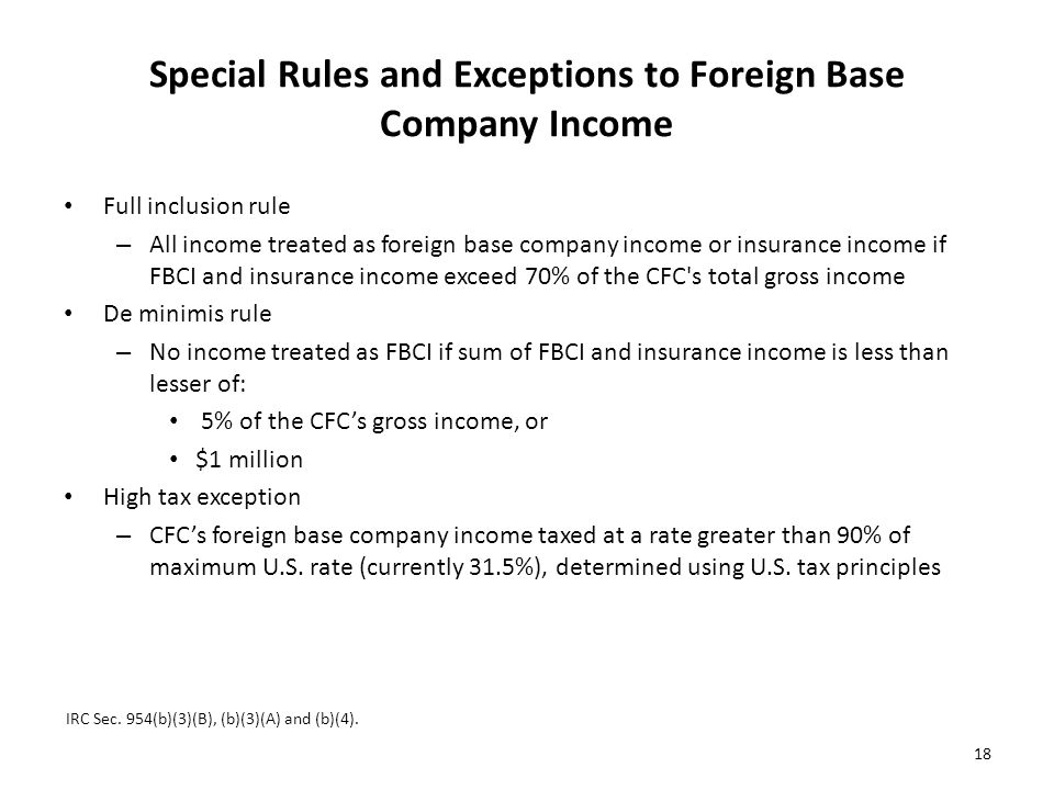 Special Rules and Exceptions to Foreign Base Company Income Full inclusion rule – All income treated as foreign base company income or insurance income if FBCI and insurance income exceed 70% of the CFC s total gross income De minimis rule – No income treated as FBCI if sum of FBCI and insurance income is less than lesser of: 5% of the CFC's gross income, or $1 million High tax exception – CFC's foreign base company income taxed at a rate greater than 90% of maximum U.S.