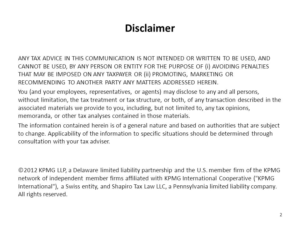 Disclaimer ANY TAX ADVICE IN THIS COMMUNICATION IS NOT INTENDED OR WRITTEN TO BE USED, AND CANNOT BE USED, BY ANY PERSON OR ENTITY FOR THE PURPOSE OF (i) AVOIDING PENALTIES THAT MAY BE IMPOSED ON ANY TAXPAYER OR (ii) PROMOTING, MARKETING OR RECOMMENDING TO ANOTHER PARTY ANY MATTERS ADDRESSED HEREIN.