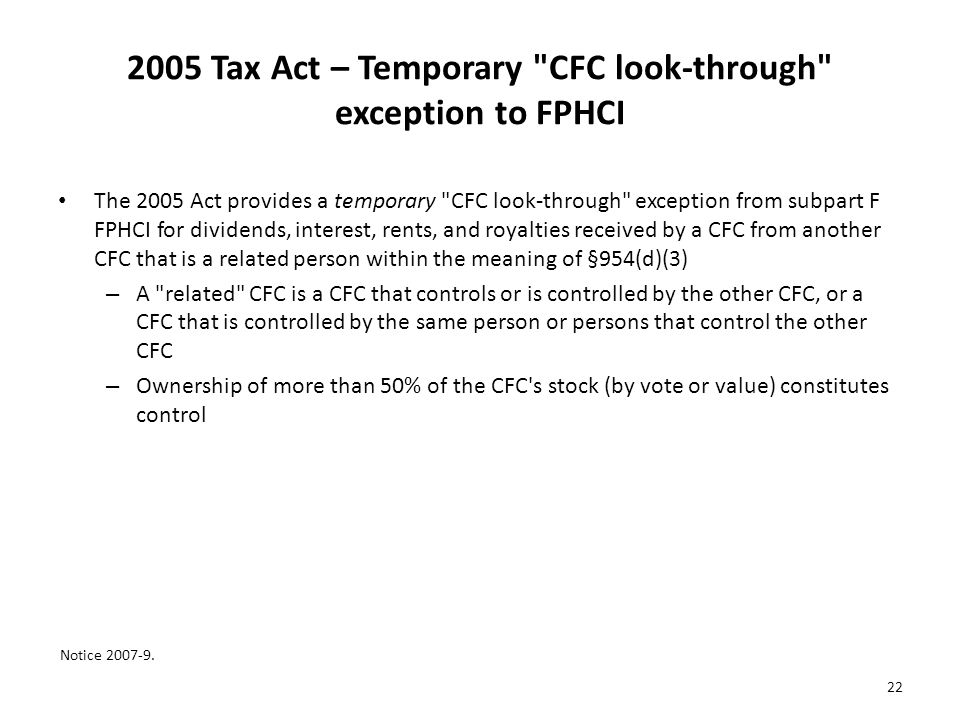 2005 Tax Act – Temporary CFC look-through exception to FPHCI The 2005 Act provides a temporary CFC look-through exception from subpart F FPHCI for dividends, interest, rents, and royalties received by a CFC from another CFC that is a related person within the meaning of §954(d)(3) – A related CFC is a CFC that controls or is controlled by the other CFC, or a CFC that is controlled by the same person or persons that control the other CFC – Ownership of more than 50% of the CFC s stock (by vote or value) constitutes control Notice 2007-9.