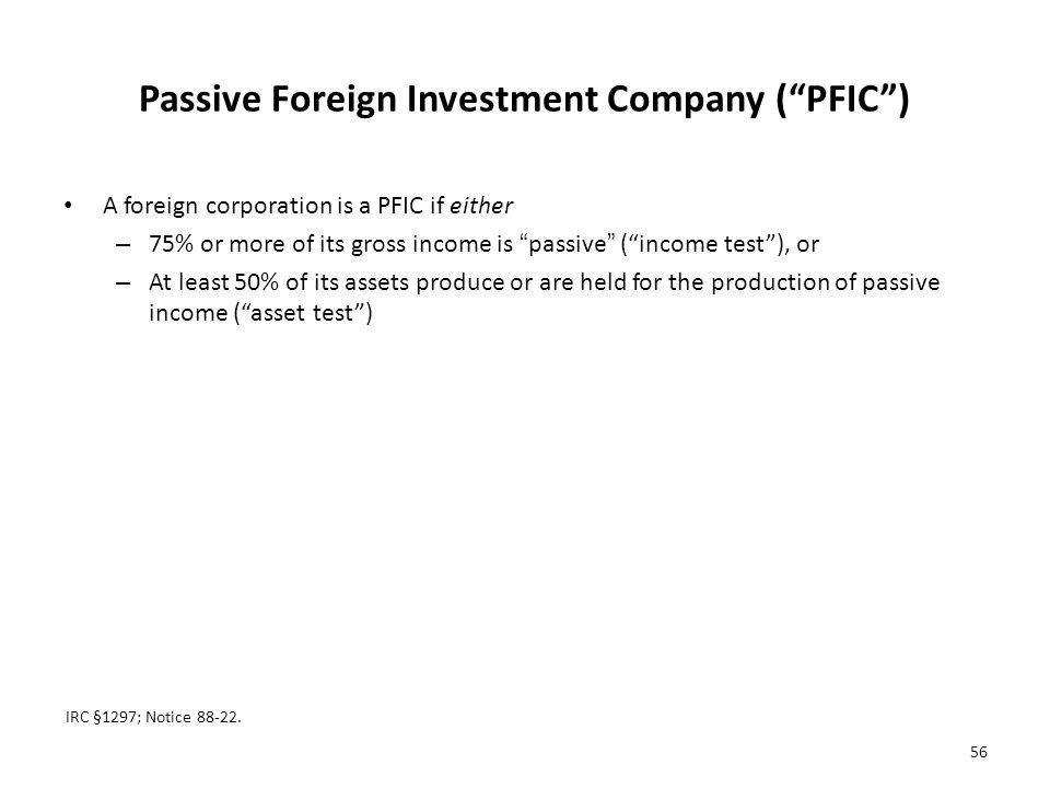 Passive Foreign Investment Company ( PFIC ) A foreign corporation is a PFIC if either – 75% or more of its gross income is passive ( income test ), or – At least 50% of its assets produce or are held for the production of passive income ( asset test ) IRC §1297; Notice 88-22.