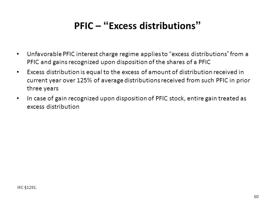 PFIC – Excess distributions Unfavorable PFIC interest charge regime applies to excess distributions from a PFIC and gains recognized upon disposition of the shares of a PFIC Excess distribution is equal to the excess of amount of distribution received in current year over 125% of average distributions received from such PFIC in prior three years In case of gain recognized upon disposition of PFIC stock, entire gain treated as excess distribution IRC §1291.
