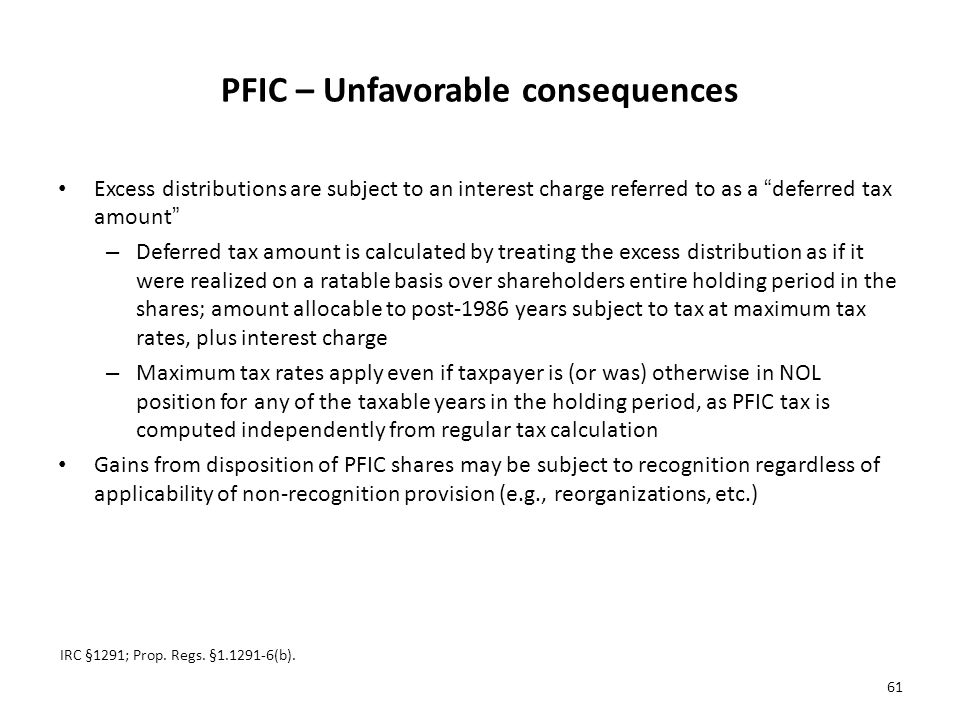 PFIC – Unfavorable consequences Excess distributions are subject to an interest charge referred to as a deferred tax amount – Deferred tax amount is calculated by treating the excess distribution as if it were realized on a ratable basis over shareholders entire holding period in the shares; amount allocable to post-1986 years subject to tax at maximum tax rates, plus interest charge – Maximum tax rates apply even if taxpayer is (or was) otherwise in NOL position for any of the taxable years in the holding period, as PFIC tax is computed independently from regular tax calculation Gains from disposition of PFIC shares may be subject to recognition regardless of applicability of non-recognition provision (e.g., reorganizations, etc.) IRC §1291; Prop.