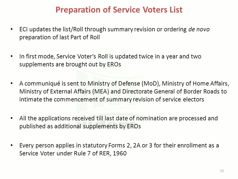 Preparation of Service Voters List ECI updates the list/Roll through summary revision or ordering de novo preparation of last Part of Roll In first mode, Service Voter's Roll is updated twice in a year and two supplements are brought out by EROs A communiqué is sent to Ministry of Defense (MoD), Ministry of Home Affairs, Ministry of External Affairs (MEA) and Directorate General of Border Roads to intimate the commencement of summary revision of service electors All the applications received till last date of nomination are processed and published as additional supplements by EROs Every person applies in statutory Forms 2, 2A or 3 for their enrollment as a Service Voter under Rule 7 of RER, 1960 15