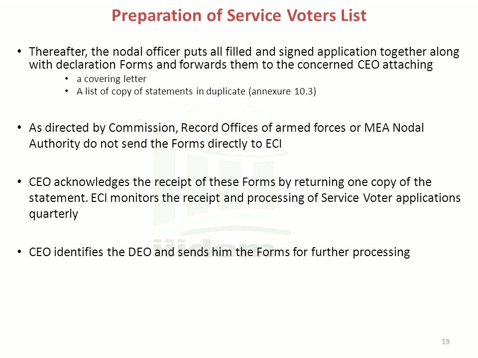 Preparation of Service Voters List Thereafter, the nodal officer puts all filled and signed application together along with declaration Forms and forwards them to the concerned CEO attaching a covering letter A list of copy of statements in duplicate (annexure 10.3) As directed by Commission, Record Offices of armed forces or MEA Nodal Authority do not send the Forms directly to ECI CEO acknowledges the receipt of these Forms by returning one copy of the statement.