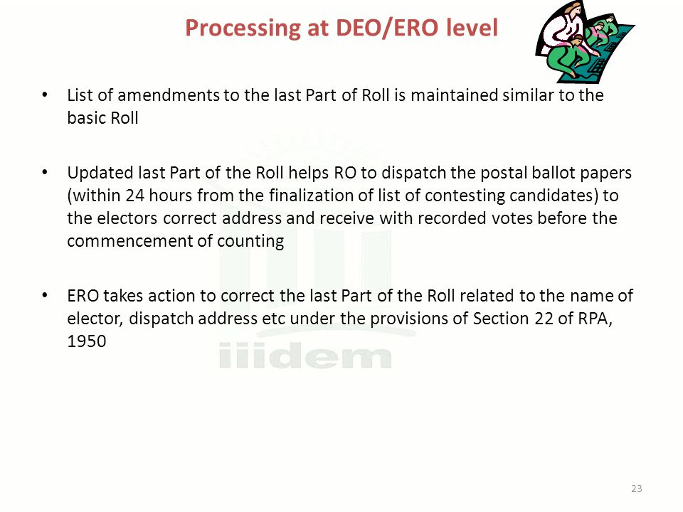 Processing at DEO/ERO level List of amendments to the last Part of Roll is maintained similar to the basic Roll Updated last Part of the Roll helps RO to dispatch the postal ballot papers (within 24 hours from the finalization of list of contesting candidates) to the electors correct address and receive with recorded votes before the commencement of counting ERO takes action to correct the last Part of the Roll related to the name of elector, dispatch address etc under the provisions of Section 22 of RPA, 1950 23