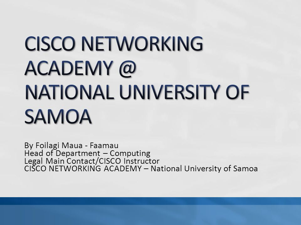 By Foilagi Maua - Faamau Head of Department – Computing Legal Main Contact/CISCO Instructor CISCO NETWORKING ACADEMY – National University of Samoa