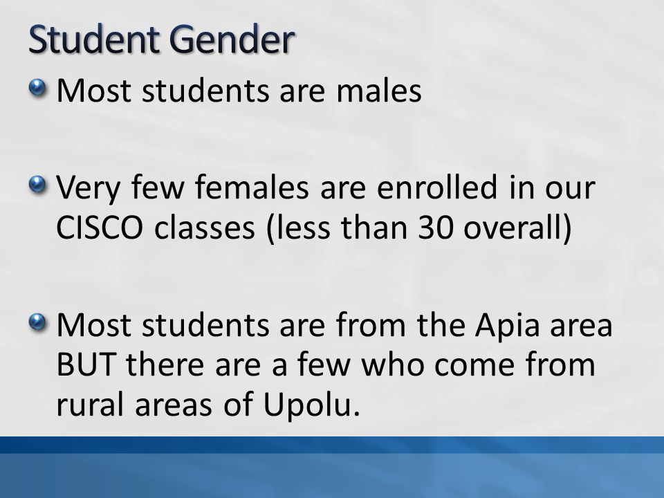 Most students are males Very few females are enrolled in our CISCO classes (less than 30 overall) Most students are from the Apia area BUT there are a few who come from rural areas of Upolu.