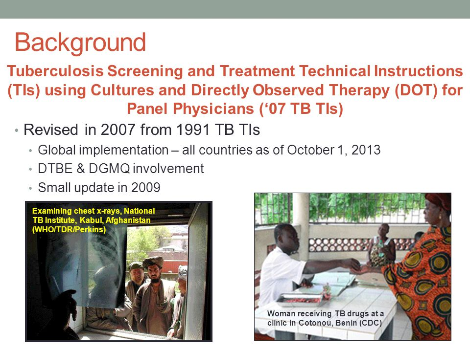Tuberculosis Screening and Treatment Technical Instructions (TIs) using Cultures and Directly Observed Therapy (DOT) for Panel Physicians ('07 TB TIs) Revised in 2007 from 1991 TB TIs Global implementation – all countries as of October 1, 2013 DTBE & DGMQ involvement Small update in 2009 Examining chest x-rays, National TB Institute, Kabul, Afghanistan (WHO/TDR/Perkins) Woman receiving TB drugs at a clinic in Cotonou, Benin (CDC)
