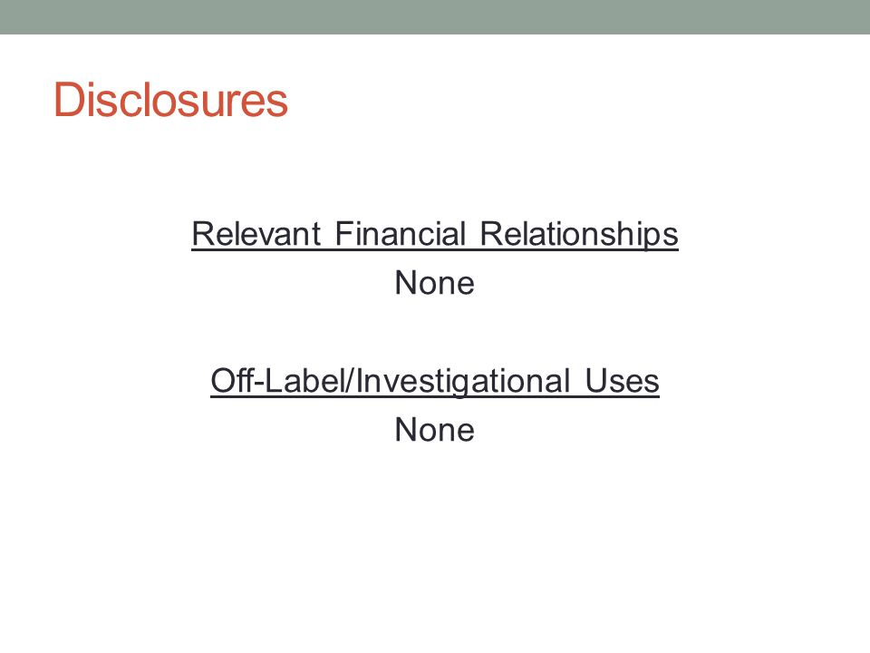 Disclosures Relevant Financial Relationships None Off-Label/Investigational Uses None