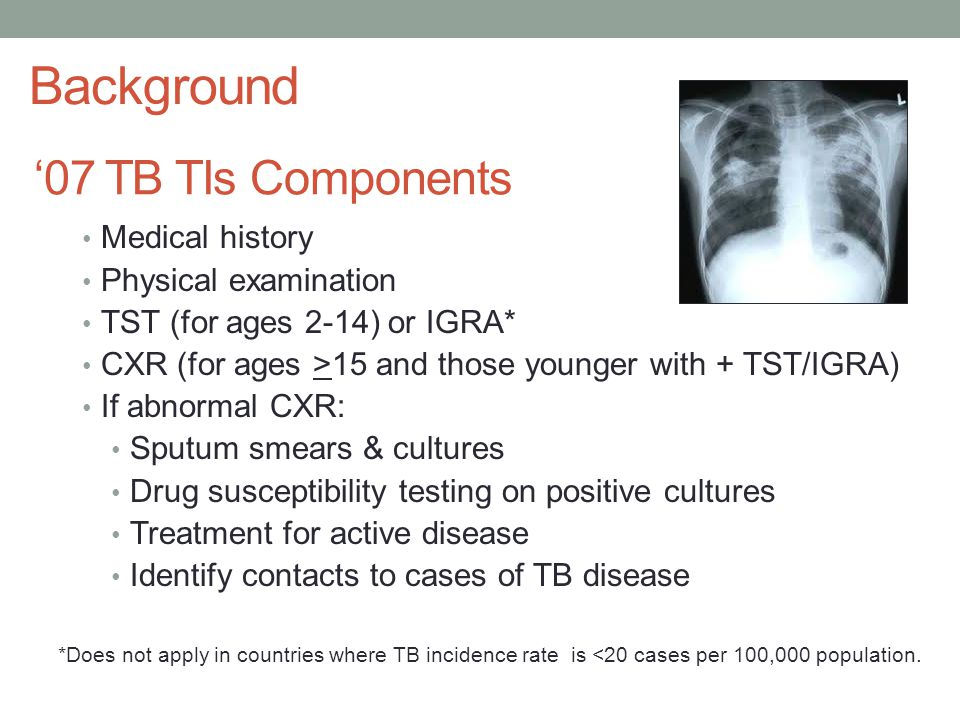 '07 TB TIs Components Medical history Physical examination TST (for ages 2-14) or IGRA* CXR (for ages >15 and those younger with + TST/IGRA) If abnormal CXR: Sputum smears & cultures Drug susceptibility testing on positive cultures Treatment for active disease Identify contacts to cases of TB disease Background *Does not apply in countries where TB incidence rate is <20 cases per 100,000 population.