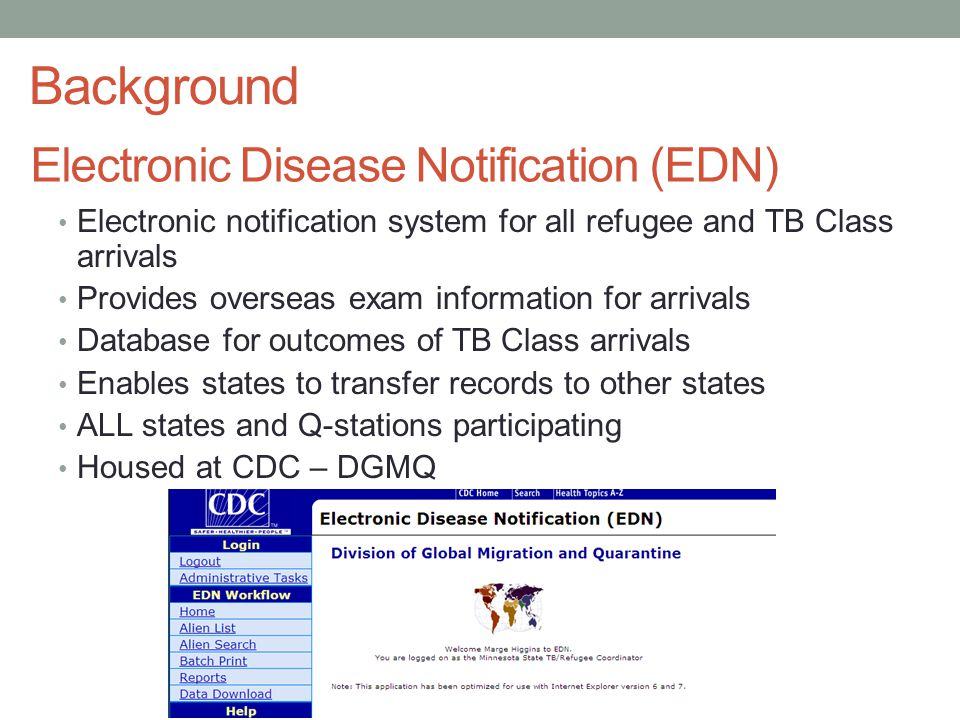 Electronic Disease Notification (EDN) Electronic notification system for all refugee and TB Class arrivals Provides overseas exam information for arrivals Database for outcomes of TB Class arrivals Enables states to transfer records to other states ALL states and Q-stations participating Housed at CDC – DGMQ Background