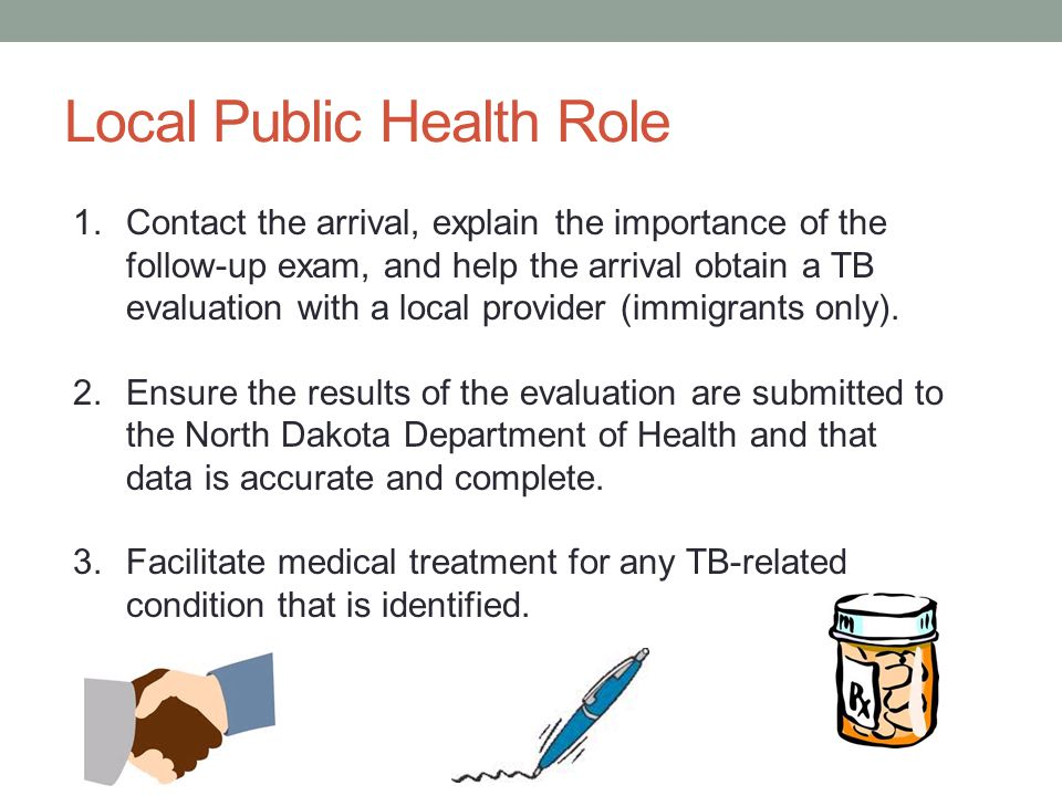 Local Public Health Role 1.Contact the arrival, explain the importance of the follow-up exam, and help the arrival obtain a TB evaluation with a local provider (immigrants only).