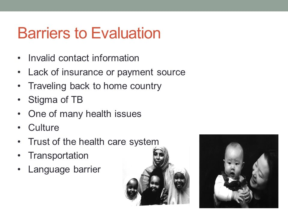Barriers to Evaluation Invalid contact information Lack of insurance or payment source Traveling back to home country Stigma of TB One of many health issues Culture Trust of the health care system Transportation Language barrier