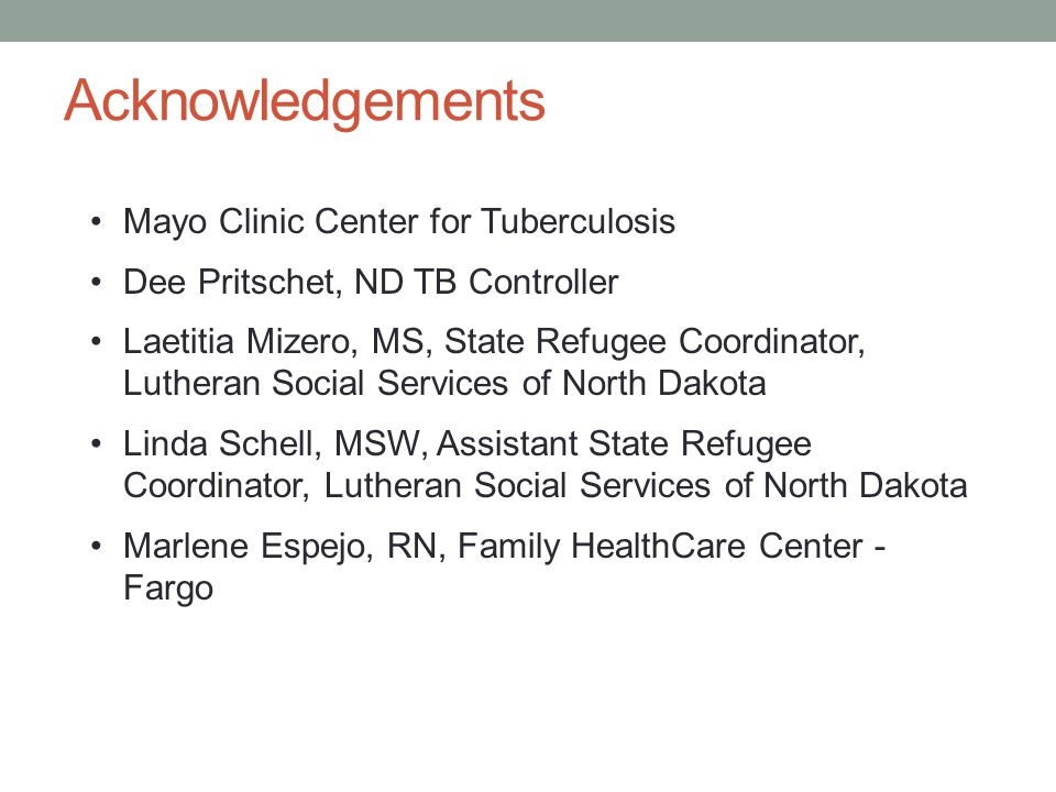 Acknowledgements Mayo Clinic Center for Tuberculosis Dee Pritschet, ND TB Controller Laetitia Mizero, MS, State Refugee Coordinator, Lutheran Social Services of North Dakota Linda Schell, MSW, Assistant State Refugee Coordinator, Lutheran Social Services of North Dakota Marlene Espejo, RN, Family HealthCare Center - Fargo