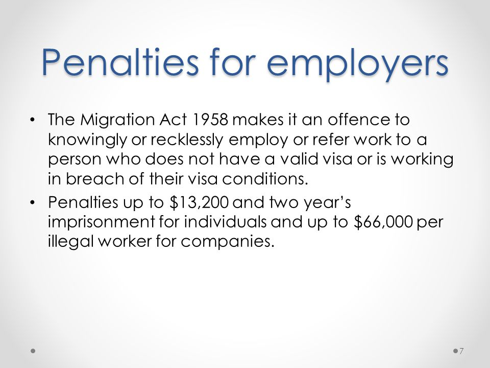 Penalties for employers The Migration Act 1958 makes it an offence to knowingly or recklessly employ or refer work to a person who does not have a valid visa or is working in breach of their visa conditions.