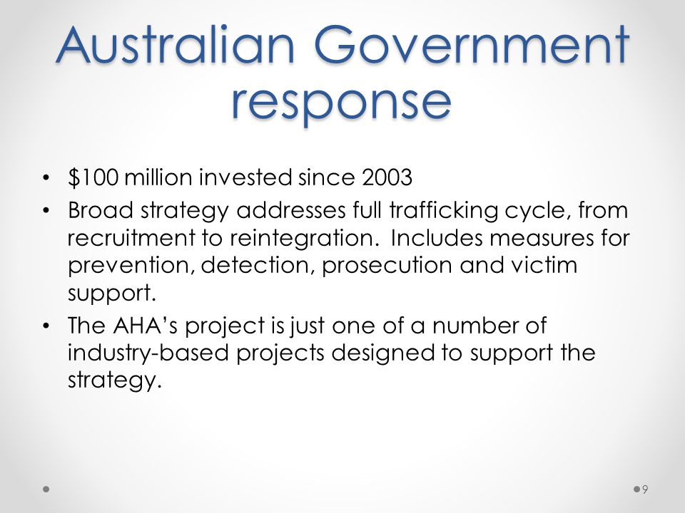 Australian Government response $100 million invested since 2003 Broad strategy addresses full trafficking cycle, from recruitment to reintegration.