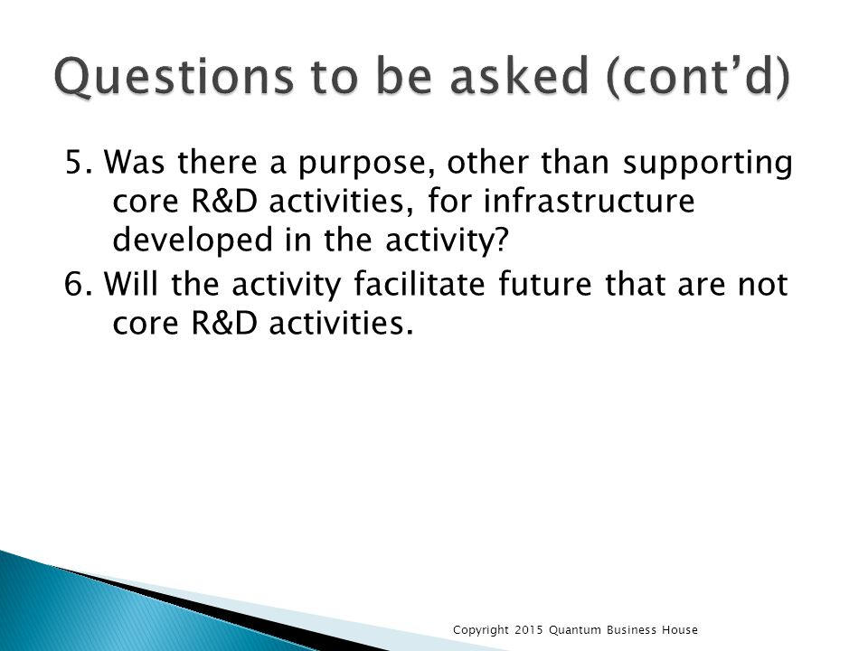 5. Was there a purpose, other than supporting core R&D activities, for infrastructure developed in the activity? 6. Will the activity facilitate futur