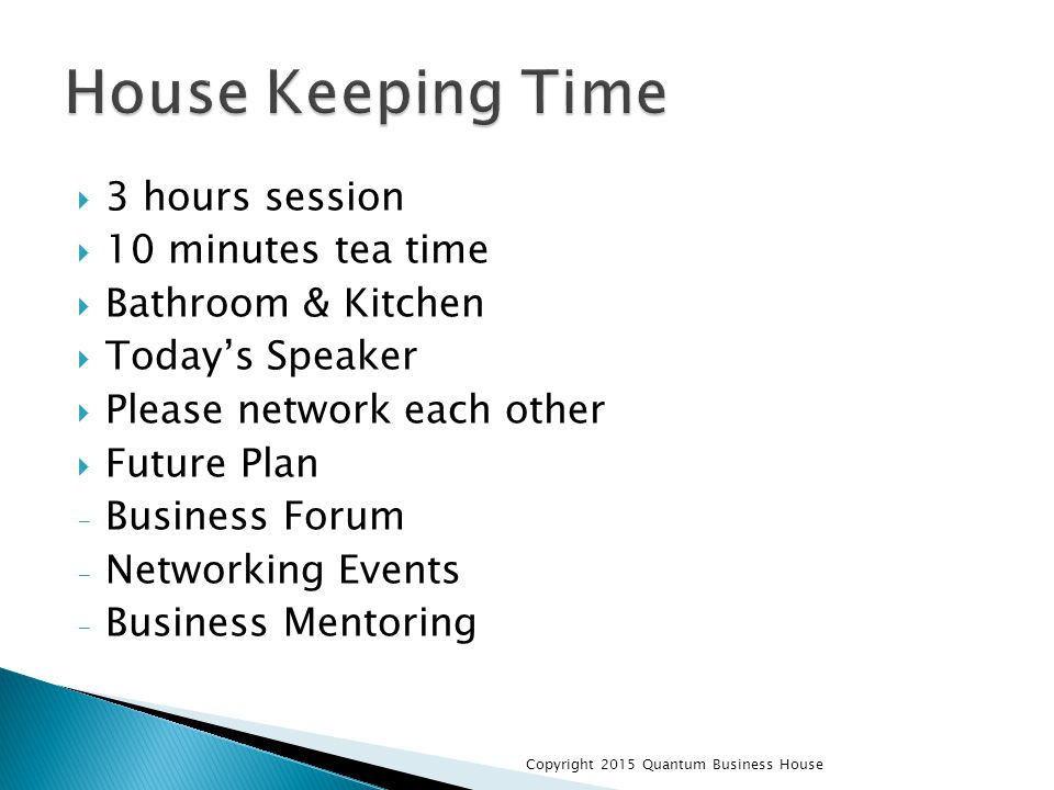  3 hours session  10 minutes tea time  Bathroom & Kitchen  Today's Speaker  Please network each other  Future Plan - Business Forum - Networking Events - Business Mentoring Copyright 2015 Quantum Business House