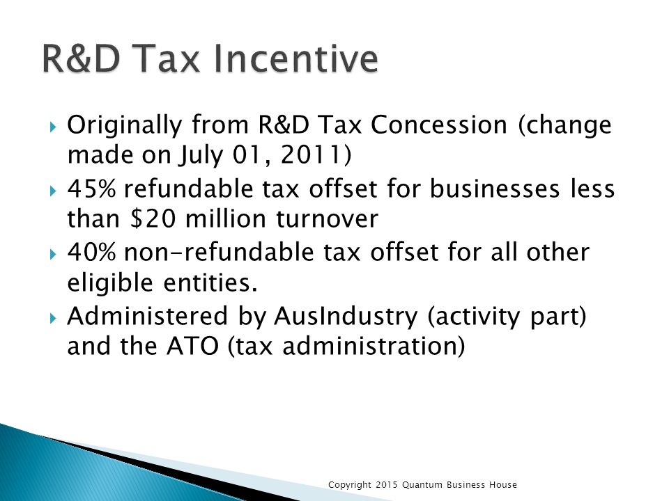  Originally from R&D Tax Concession (change made on July 01, 2011)  45% refundable tax offset for businesses less than $20 million turnover  40% no