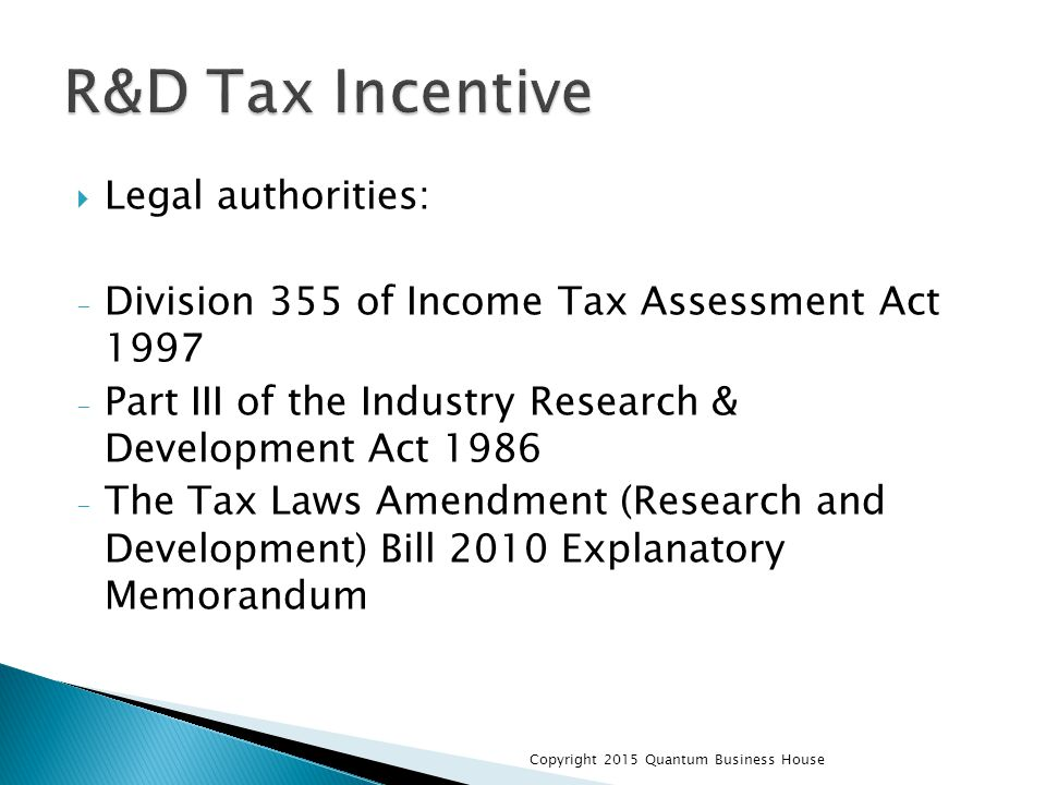  Legal authorities: - Division 355 of Income Tax Assessment Act 1997 - Part III of the Industry Research & Development Act 1986 - The Tax Laws Amendm