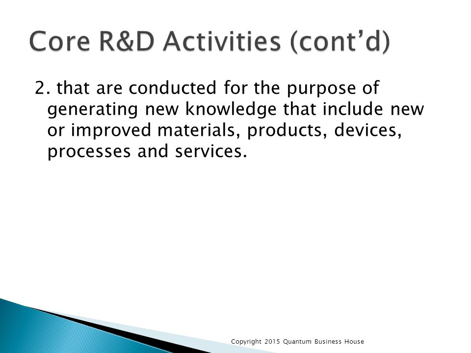 2. that are conducted for the purpose of generating new knowledge that include new or improved materials, products, devices, processes and services. C