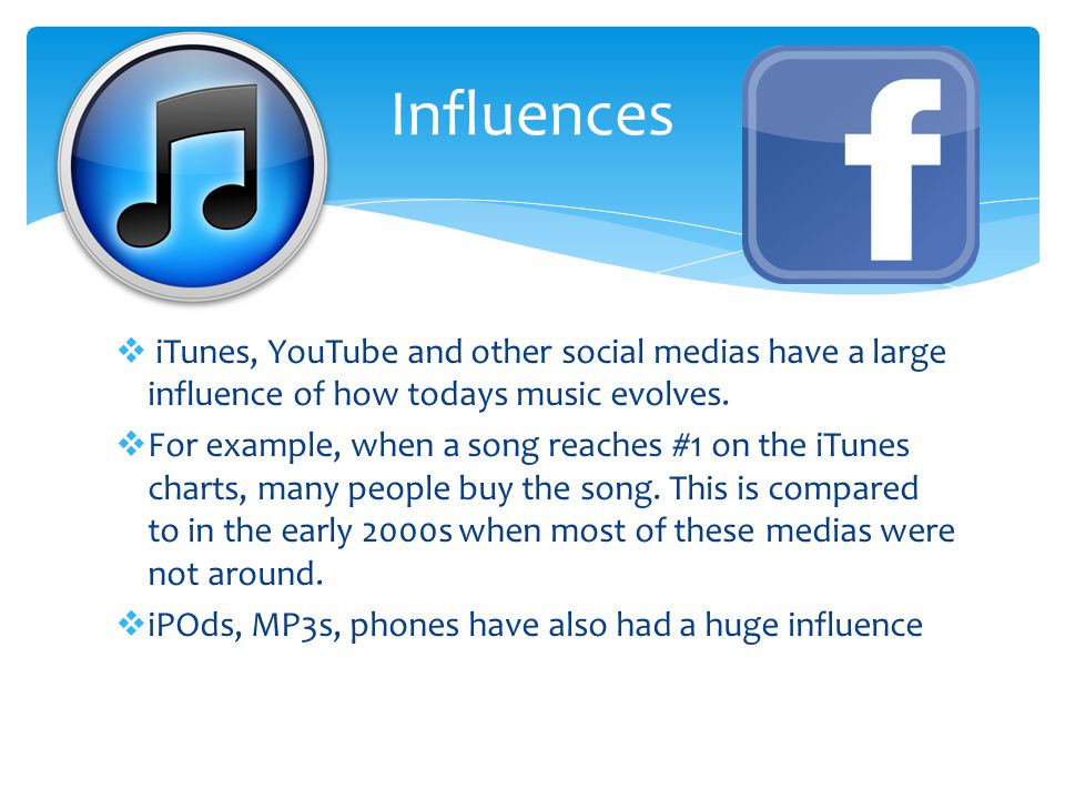 iTunes, YouTube and other social medias have a large influence of how todays music evolves.