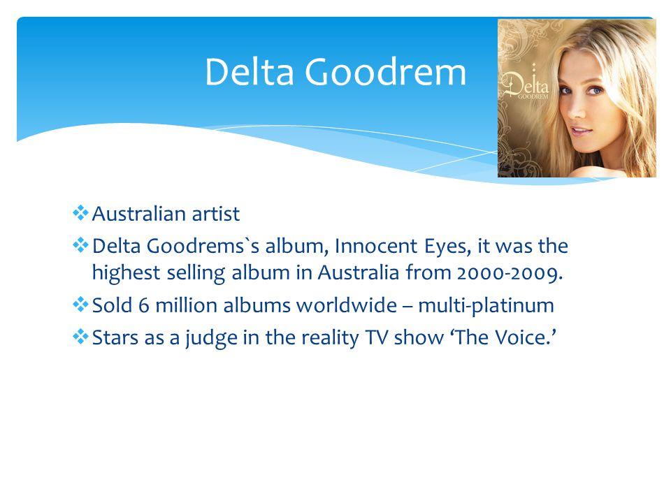  Australian artist  Delta Goodrems`s album, Innocent Eyes, it was the highest selling album in Australia from 2000-2009.  Sold 6 million albums wor